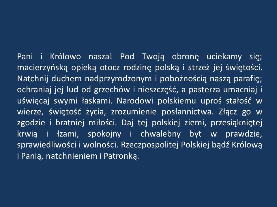 Pani i Królowo nasza! Pod Twoją obronę uciekamy się; macierzyńską opieką otocz rodzinę polską i strzeż jej świętości. Natchnij duchem nadprzyrodzonym