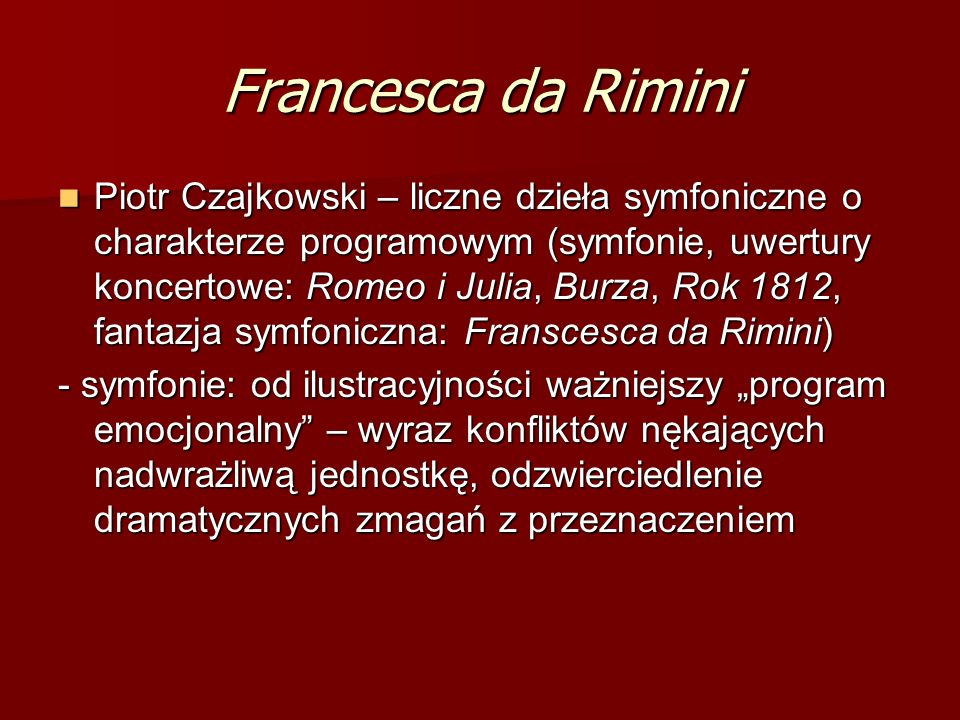 Francesca da Rimini Piotr Czajkowski – liczne dzieła symfoniczne o charakterze programowym (symfonie, uwertury koncertowe: Romeo i Julia, Burza, Rok 1