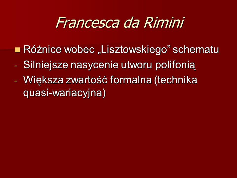 """Francesca da Rimini Różnice wobec """"Lisztowskiego schematu Różnice wobec """"Lisztowskiego schematu - Silniejsze nasycenie utworu polifonią - Większa zwartość formalna (technika quasi-wariacyjna)"""