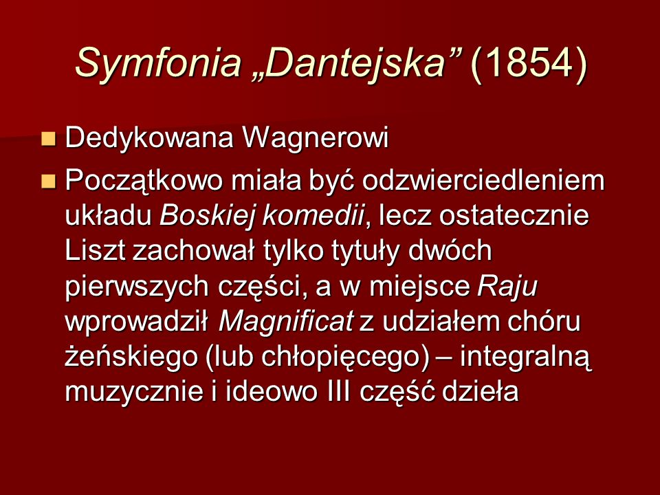 """Symfonia """"Dantejska (1854) Dedykowana Wagnerowi Dedykowana Wagnerowi Początkowo miała być odzwierciedleniem układu Boskiej komedii, lecz ostatecznie Liszt zachował tylko tytuły dwóch pierwszych części, a w miejsce Raju wprowadził Magnificat z udziałem chóru żeńskiego (lub chłopięcego) – integralną muzycznie i ideowo III część dzieła Początkowo miała być odzwierciedleniem układu Boskiej komedii, lecz ostatecznie Liszt zachował tylko tytuły dwóch pierwszych części, a w miejsce Raju wprowadził Magnificat z udziałem chóru żeńskiego (lub chłopięcego) – integralną muzycznie i ideowo III część dzieła"""
