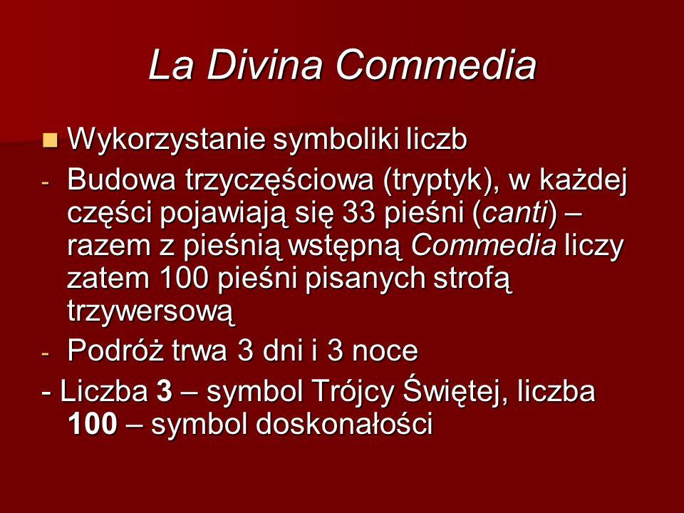 La Divina Commedia Wykorzystanie symboliki liczb Wykorzystanie symboliki liczb - Budowa trzyczęściowa (tryptyk), w każdej części pojawiają się 33 pieśni (canti) – razem z pieśnią wstępną Commedia liczy zatem 100 pieśni pisanych strofą trzywersową - Podróż trwa 3 dni i 3 noce - Liczba 3 – symbol Trójcy Świętej, liczba 100 – symbol doskonałości