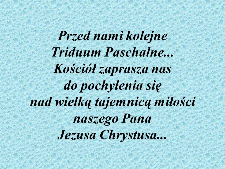 Przed nami kolejne Triduum Paschalne... Kościół zaprasza nas do pochylenia się nad wielką tajemnicą miłości naszego Pana Jezusa Chrystusa...