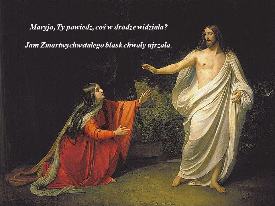 Maryjo, Ty powiedz, coś w drodze widziała? Jam Zmartwychwstałego blask chwały ujrzała.