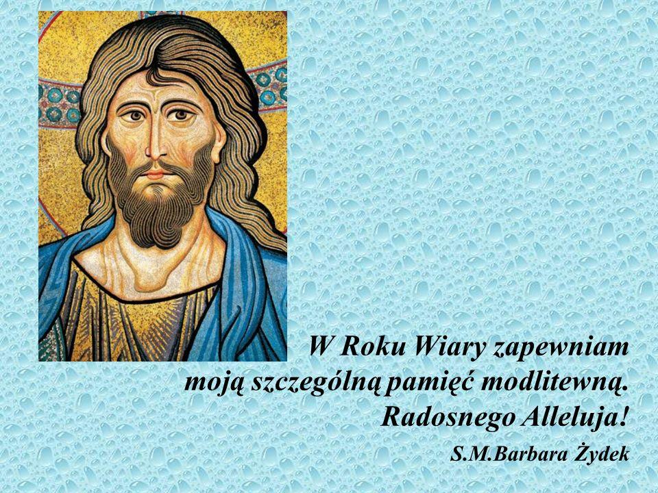 W Roku Wiary zapewniam moją szczególną pamięć modlitewną. Radosnego Alleluja! S.M.Barbara Żydek