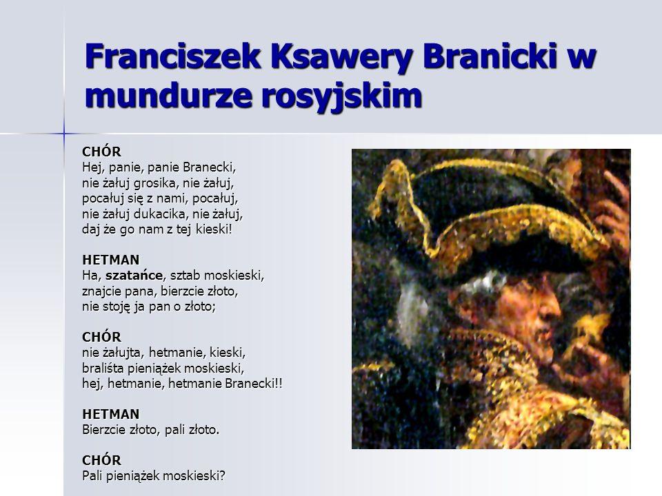 Franciszek Ksawery Branicki w mundurze rosyjskim CHÓR Hej, panie, panie Branecki, nie żałuj grosika, nie żałuj, pocałuj się z nami, pocałuj, nie żałuj dukacika, nie żałuj, daj że go nam z tej kieski.