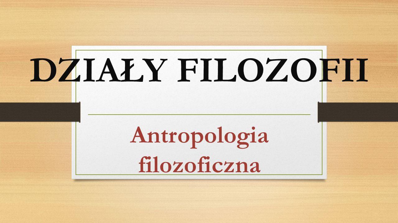 DZIAŁY FILOZOFII Antropologia filozoficzna