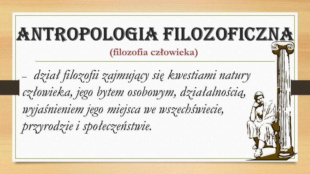 Antropologia filozoficzna (filozofia człowieka) – dział filozofii zajmujący się kwestiami natury człowieka, jego bytem osobowym, działalnością, wyjaśnieniem jego miejsca we wszechświecie, przyrodzie i społeczeństwie.