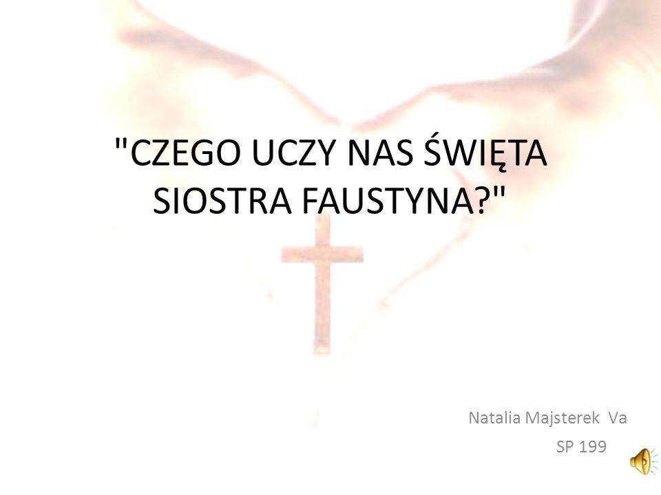 CZEGO UCZY NAS ŚWIĘTA SIOSTRA FAUSTYNA Natalia Majsterek V a SP 199