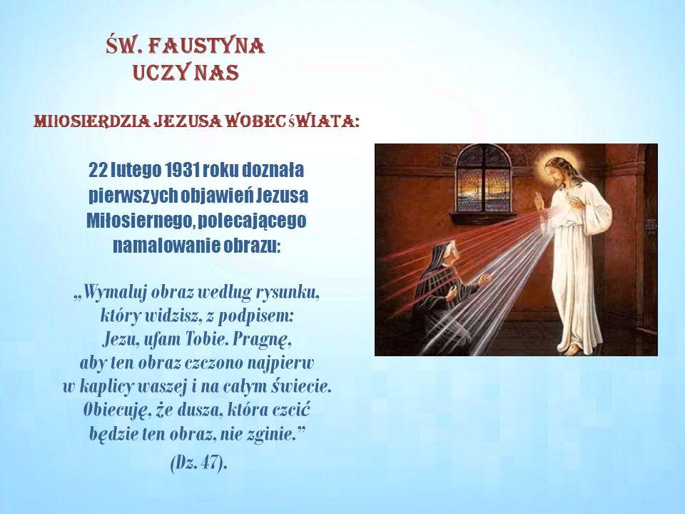 """Mi ł osierdzia Jezusa wobec ś wiata: 22 lutego 1931 roku doznała pierwszych objawień Jezusa Miłosiernego, polecającego namalowanie obrazu: """"Wymaluj obraz według rysunku, który widzisz, z podpisem: Jezu, ufam Tobie."""