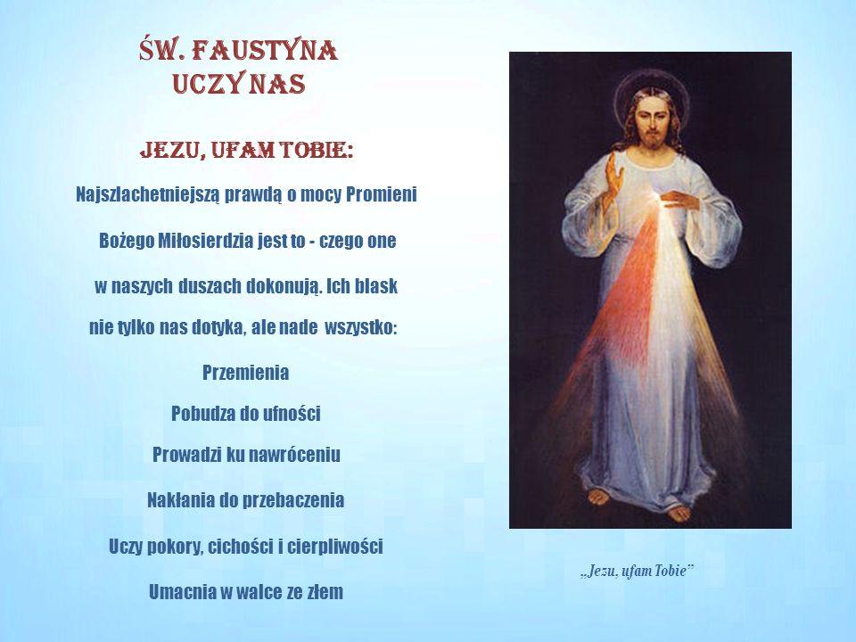 Jezu, ufam Tobie: Najszlachetniejszą prawdą o mocy Promieni Bożego Miłosierdzia jest to - czego one w naszych duszach dokonują. Ich blask nie tylko na