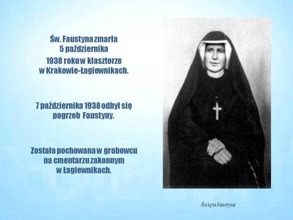Św. Faustyna zmarła 5 października 1938 roku w klasztorze w Krakowie-Łagiewnikach. 7 października 1938 odbył się pogrzeb Faustyny. Została pochowana w