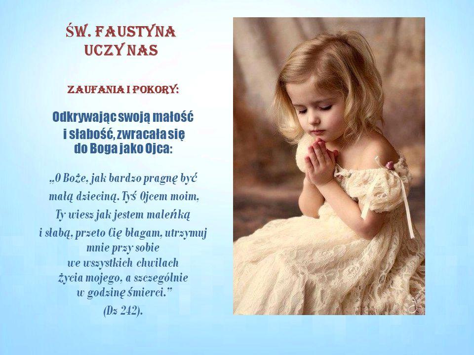 """Zaufania i pokory: Odkrywając swoją małość i słabość, zwracała się do Boga jako Ojca: """"O Bo ż e, jak bardzo pragn ę by ć mał ą dziecin ą. Ty ś Ojcem m"""