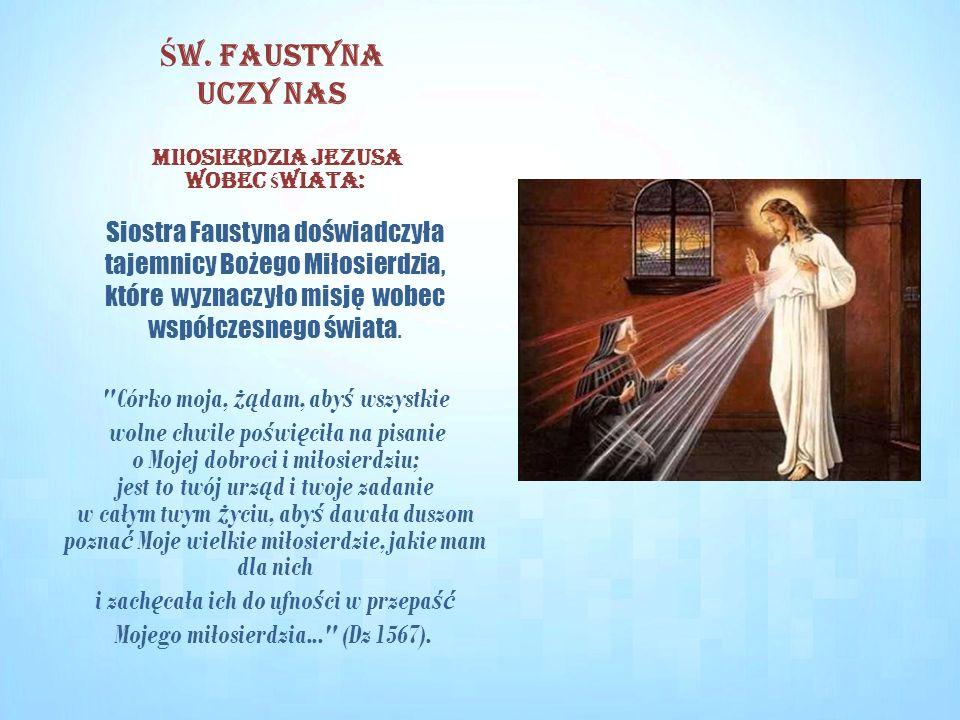 Mi ł osierdzia Jezusa wobec ś wiata: Siostra Faustyna doświadczyła tajemnicy Bożego Miłosierdzia, które wyznaczyło misję wobec współczesnego świata.