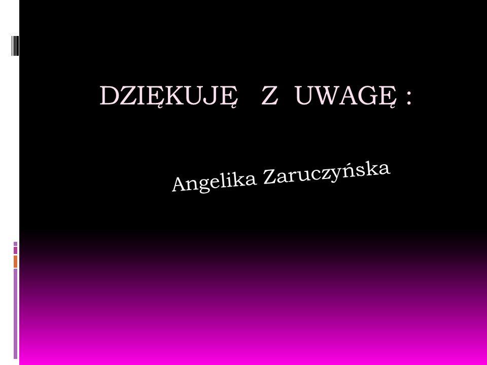 DZIĘKUJĘ Z UWAGĘ : Angelika Zaruczyńska