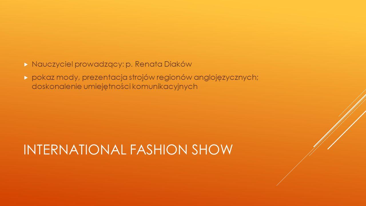 INTERNATIONAL FASHION SHOW  Nauczyciel prowadzący: p. Renata Diaków  pokaz mody, prezentacja strojów regionów anglojęzycznych; doskonalenie umiejętn