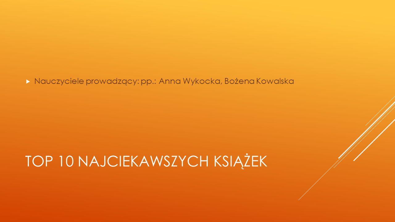 TOP 10 NAJCIEKAWSZYCH KSIĄŻEK  Nauczyciele prowadzący: pp.: Anna Wykocka, Bożena Kowalska