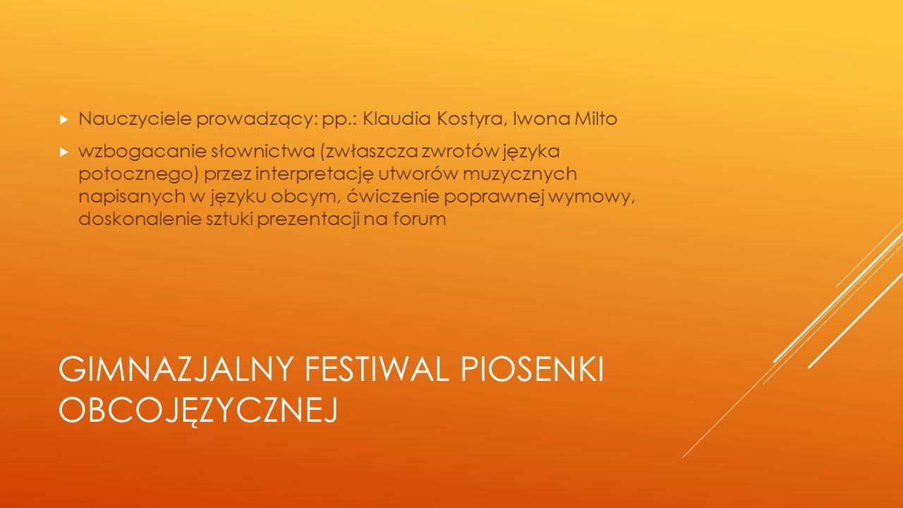 GIMNAZJALNY FESTIWAL PIOSENKI OBCOJĘZYCZNEJ  Nauczyciele prowadzący: pp.: Klaudia Kostyra, Iwona Milto  wzbogacanie słownictwa (zwłaszcza zwrotów języka potocznego) przez interpretację utworów muzycznych napisanych w języku obcym, ćwiczenie poprawnej wymowy, doskonalenie sztuki prezentacji na forum
