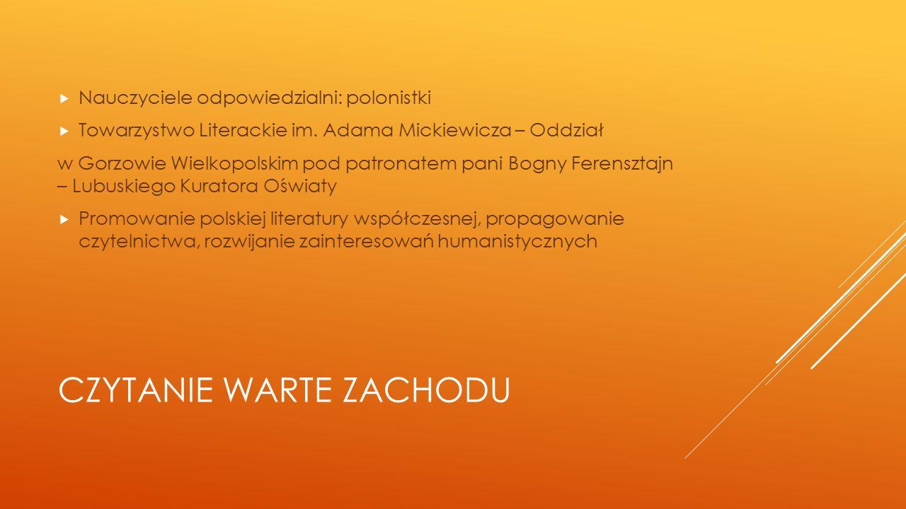 CZYTANIE WARTE ZACHODU  Nauczyciele odpowiedzialni: polonistki  Towarzystwo Literackie im. Adama Mickiewicza – Oddział w Gorzowie Wielkopolskim pod