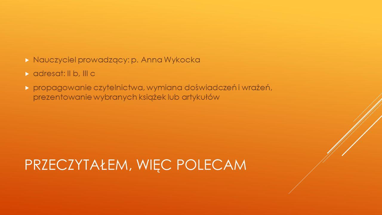 PRZECZYTAŁEM, WIĘC POLECAM  Nauczyciel prowadzący: p. Anna Wykocka  adresat: II b, III c  propagowanie czytelnictwa, wymiana doświadczeń i wrażeń,