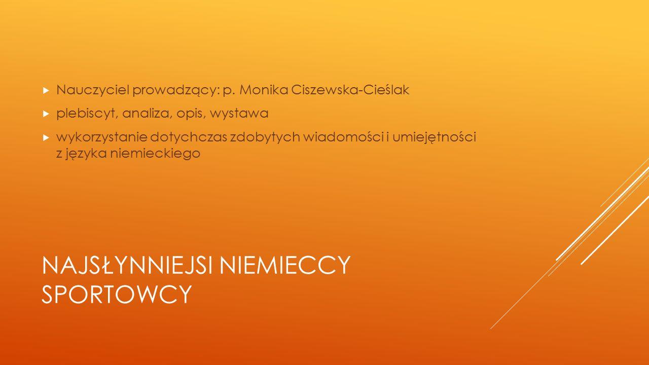 NAJSŁYNNIEJSI NIEMIECCY SPORTOWCY  Nauczyciel prowadzący: p. Monika Ciszewska-Cieślak  plebiscyt, analiza, opis, wystawa  wykorzystanie dotychczas