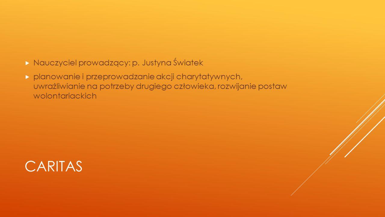 CARITAS  Nauczyciel prowadzący: p. Justyna Światek  planowanie i przeprowadzanie akcji charytatywnych, uwrażliwianie na potrzeby drugiego człowieka,