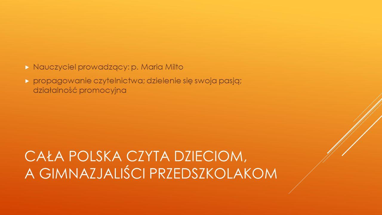 CAŁA POLSKA CZYTA DZIECIOM, A GIMNAZJALIŚCI PRZEDSZKOLAKOM  Nauczyciel prowadzący: p. Maria Milto  propagowanie czytelnictwa; dzielenie się swoja pa