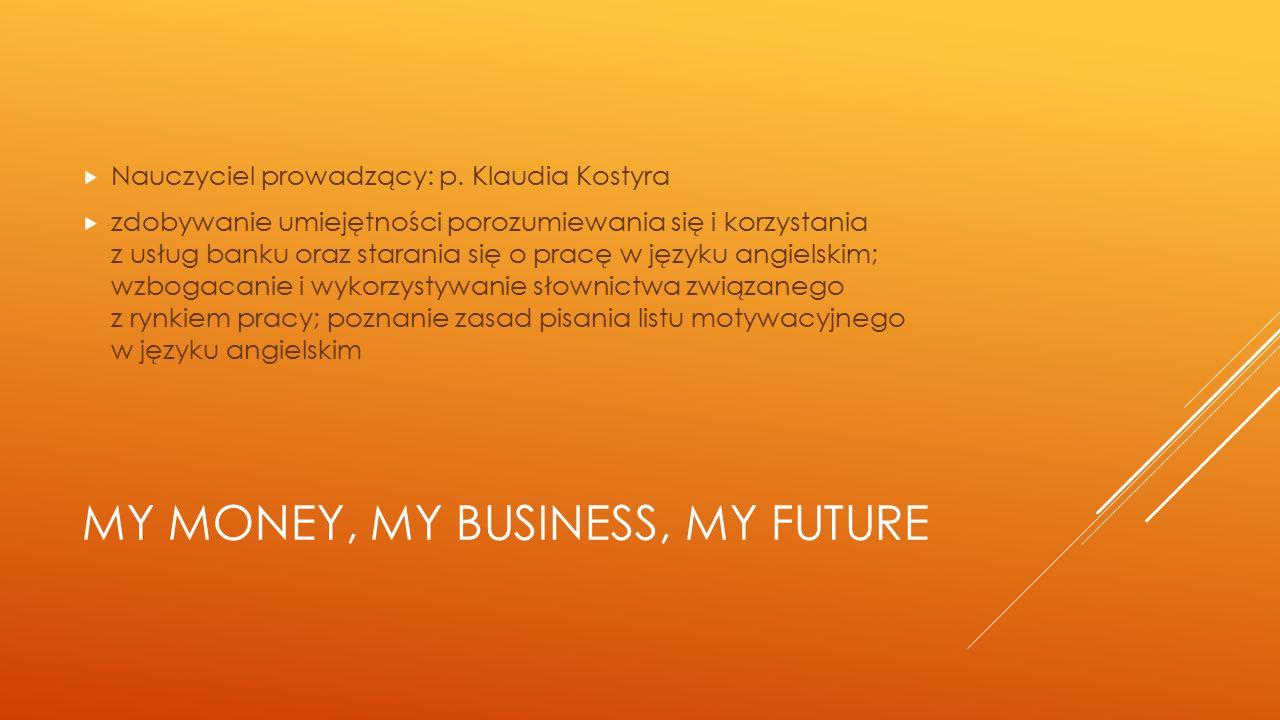MY MONEY, MY BUSINESS, MY FUTURE  Nauczyciel prowadzący: p. Klaudia Kostyra  zdobywanie umiejętności porozumiewania się i korzystania z usług banku