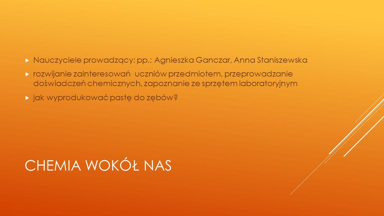 CHEMIA WOKÓŁ NAS  Nauczyciele prowadzący: pp.: Agnieszka Ganczar, Anna Staniszewska  rozwijanie zainteresowań uczniów przedmiotem, przeprowadzanie doświadczeń chemicznych, zapoznanie ze sprzętem laboratoryjnym  jak wyprodukować pastę do zębów