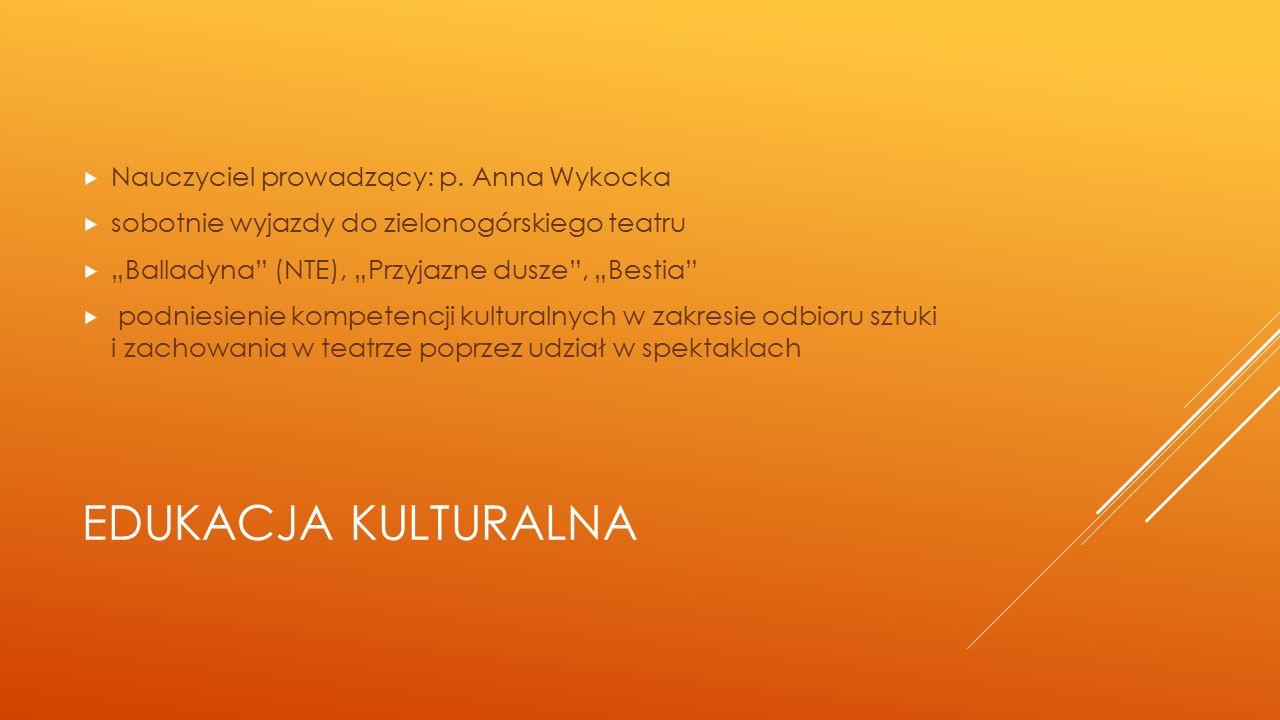 """EDUKACJA KULTURALNA  Nauczyciel prowadzący: p. Anna Wykocka  sobotnie wyjazdy do zielonogórskiego teatru  """"Balladyna"""" (NTE), """"Przyjazne dusze"""", """"Be"""