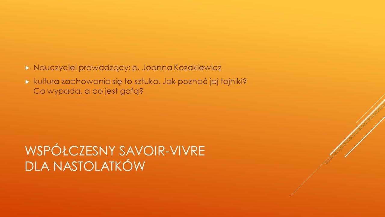 WSPÓŁCZESNY SAVOIR-VIVRE DLA NASTOLATKÓW  Nauczyciel prowadzący: p. Joanna Kozakiewicz  kultura zachowania się to sztuka. Jak poznać jej tajniki? Co