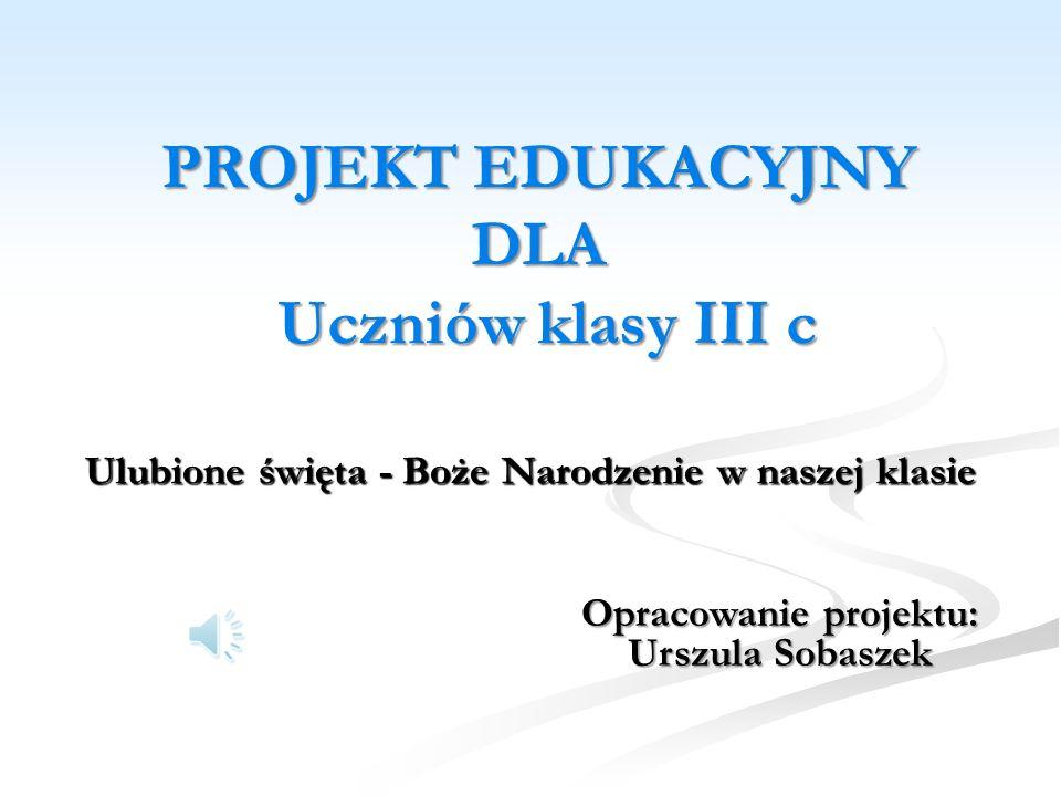 PROJEKT EDUKACYJNY DLA Uczniów klasy III c Ulubione święta - Boże Narodzenie w naszej klasie Opracowanie projektu: Urszula Sobaszek