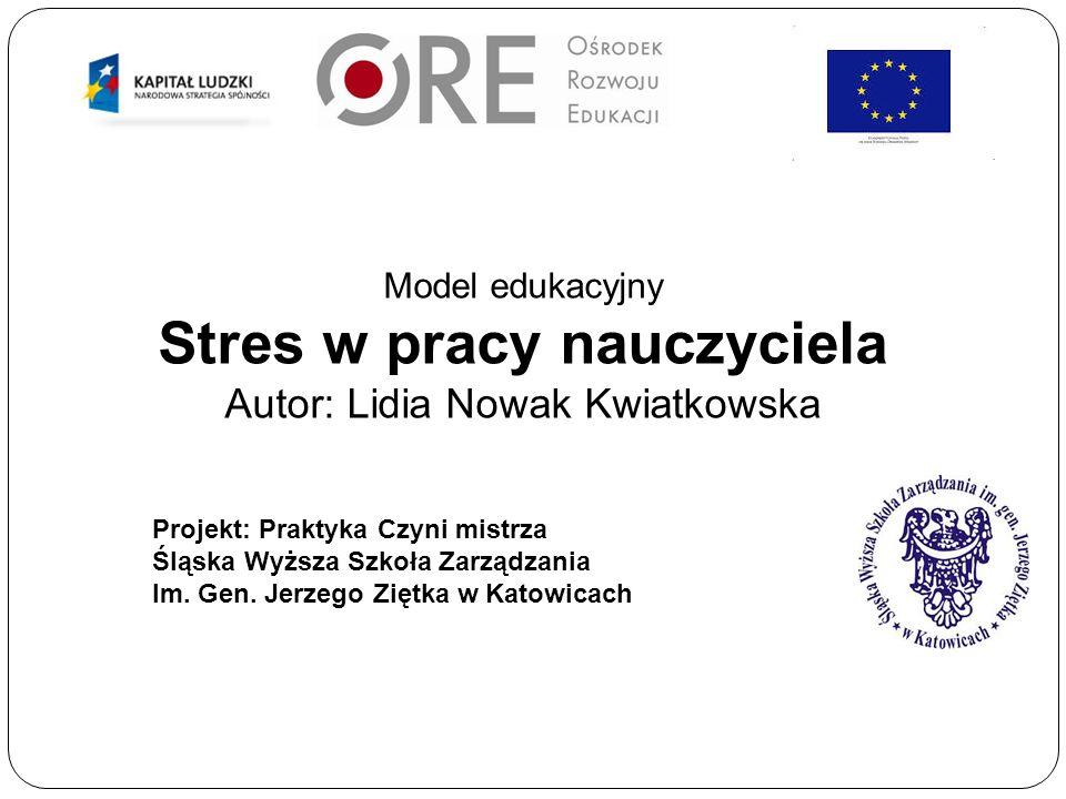 Model edukacyjny Stres w pracy nauczyciela Autor: Lidia Nowak Kwiatkowska Projekt: Praktyka Czyni mistrza Śląska Wyższa Szkoła Zarządzania Im.