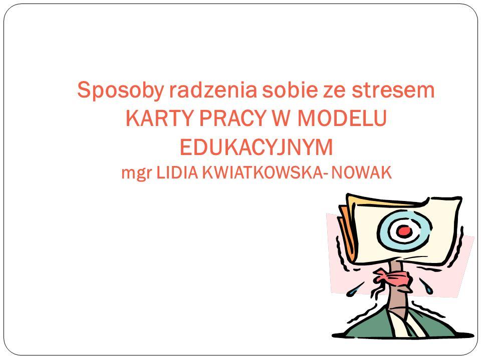 Sposoby radzenia sobie ze stresem KARTY PRACY W MODELU EDUKACYJNYM mgr LIDIA KWIATKOWSKA- NOWAK