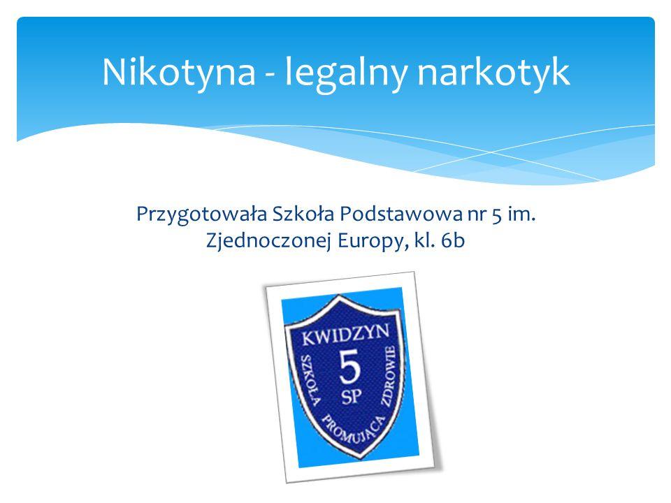 Przygotowała Szkoła Podstawowa nr 5 im. Zjednoczonej Europy, kl. 6b Nikotyna - legalny narkotyk