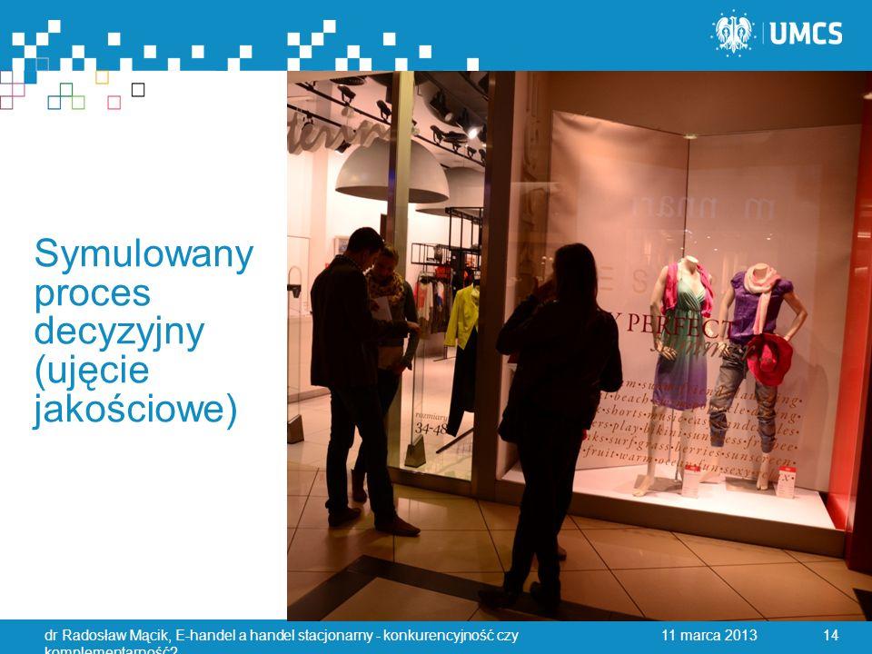Symulowany proces decyzyjny (ujęcie jakościowe) 11 marca 2013dr Radosław Mącik, E-handel a handel stacjonarny - konkurencyjność czy komplementarność.