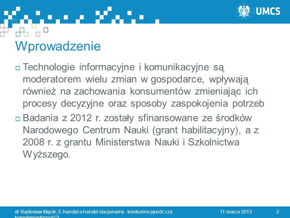 Wprowadzenie  Technologie informacyjne i komunikacyjne są moderatorem wielu zmian w gospodarce, wpływają również na zachowania konsumentów zmieniając ich procesy decyzyjne oraz sposoby zaspokojenia potrzeb  Badania z 2012 r.