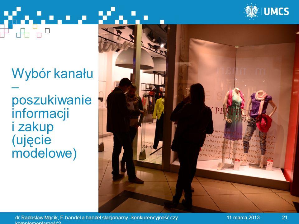 Wybór kanału – poszukiwanie informacji i zakup (ujęcie modelowe) 11 marca 2013dr Radosław Mącik, E-handel a handel stacjonarny - konkurencyjność czy komplementarność.