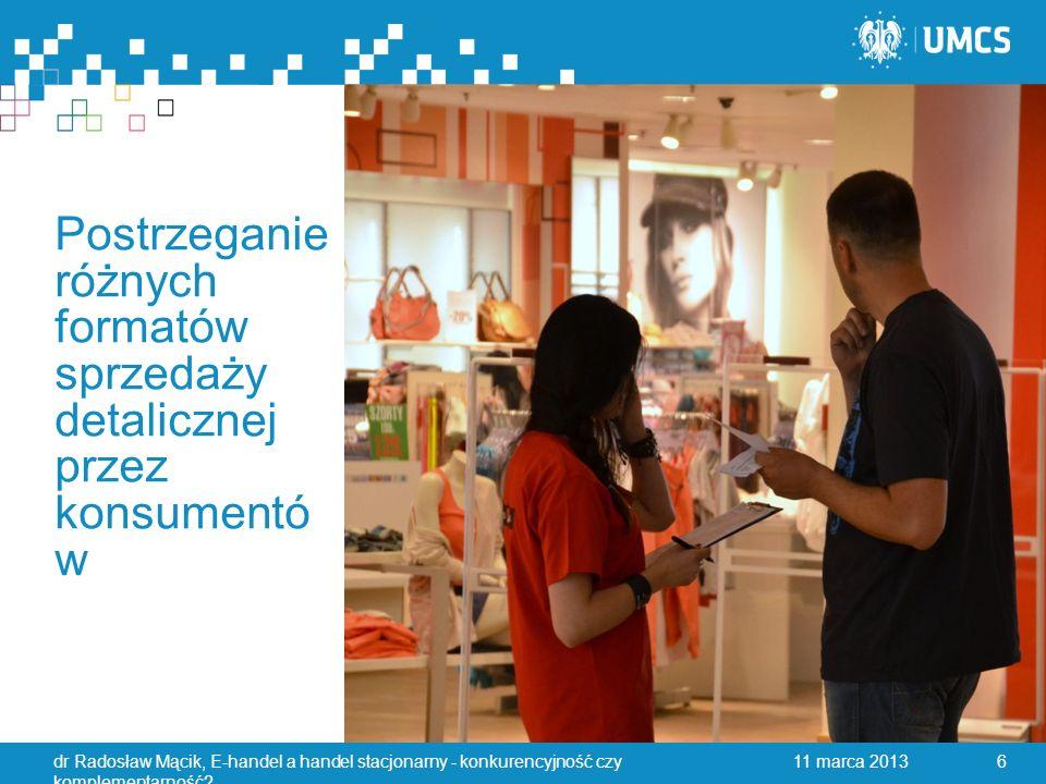 Postrzeganie różnych formatów sprzedaży detalicznej przez konsumentó w 11 marca 2013dr Radosław Mącik, E-handel a handel stacjonarny - konkurencyjność czy komplementarność.