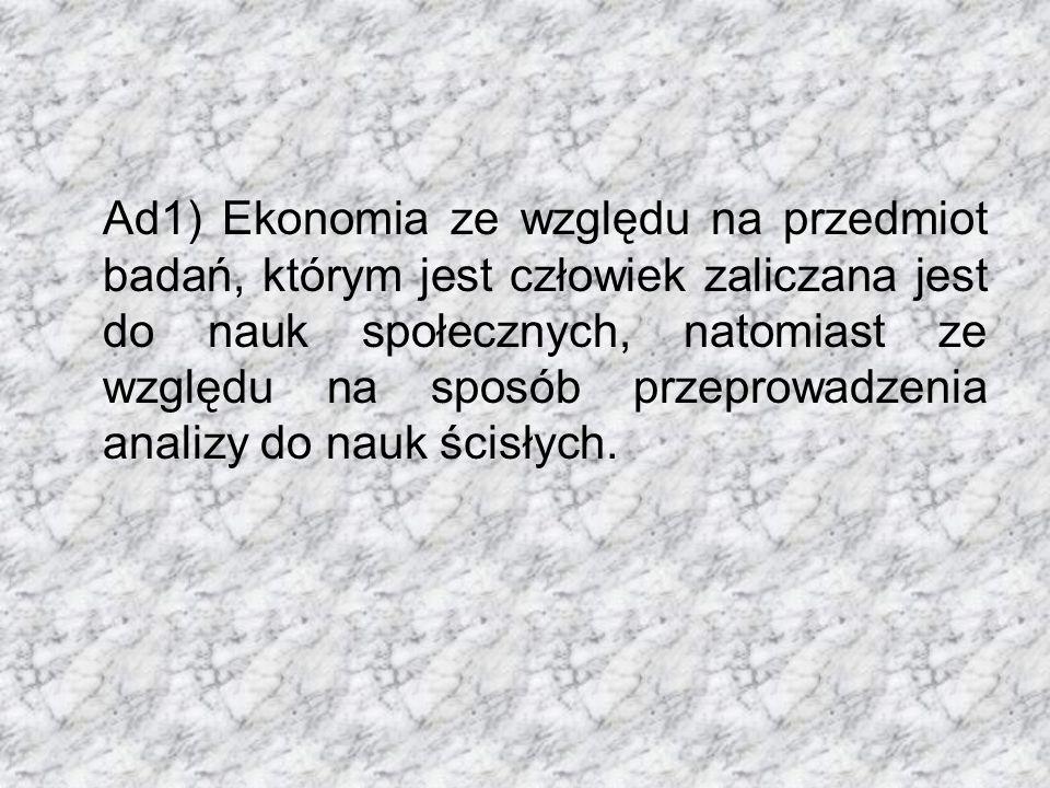 Ad1) Ekonomia ze względu na przedmiot badań, którym jest człowiek zaliczana jest do nauk społecznych, natomiast ze względu na sposób przeprowadzenia analizy do nauk ścisłych.