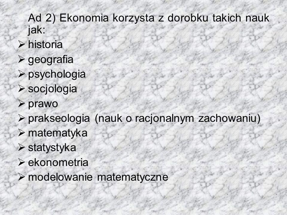 Ad 2) Ekonomia korzysta z dorobku takich nauk jak:  historia  geografia  psychologia  socjologia  prawo  prakseologia (nauk o racjonalnym zachowaniu)  matematyka  statystyka  ekonometria  modelowanie matematyczne