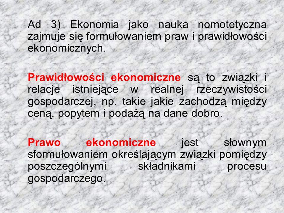 Ad 3) Ekonomia jako nauka nomotetyczna zajmuje się formułowaniem praw i prawidłowości ekonomicznych. Prawidłowości ekonomiczne są to związki i relacje