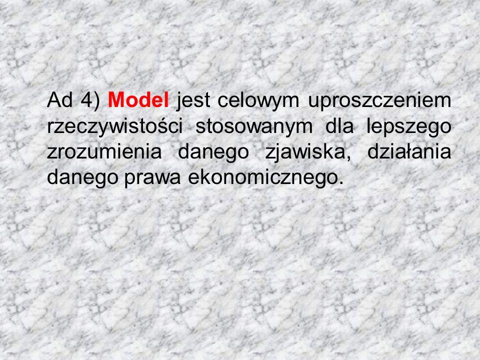 Ad 4) Model jest celowym uproszczeniem rzeczywistości stosowanym dla lepszego zrozumienia danego zjawiska, działania danego prawa ekonomicznego.