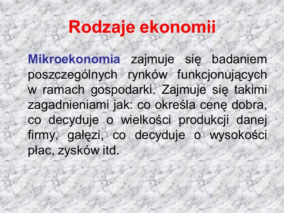 Rodzaje ekonomii Mikroekonomia zajmuje się badaniem poszczególnych rynków funkcjonujących w ramach gospodarki. Zajmuje się takimi zagadnieniami jak: c