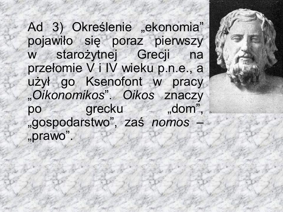 """Ad 3) Określenie """"ekonomia"""" pojawiło się poraz pierwszy w starożytnej Grecji na przełomie V i IV wieku p.n.e., a użył go Ksenofont w pracy """"Oikonomiko"""