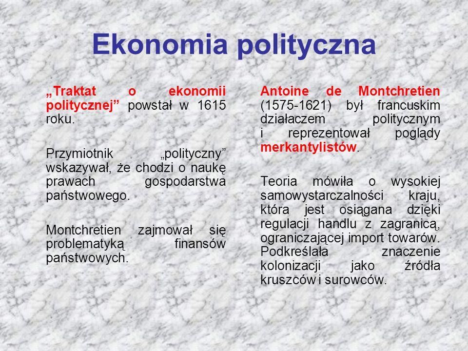 """Ekonomia polityczna """"Traktat o ekonomii politycznej"""" powstał w 1615 roku. Przymiotnik """"polityczny"""" wskazywał, że chodzi o naukę prawach gospodarstwa p"""