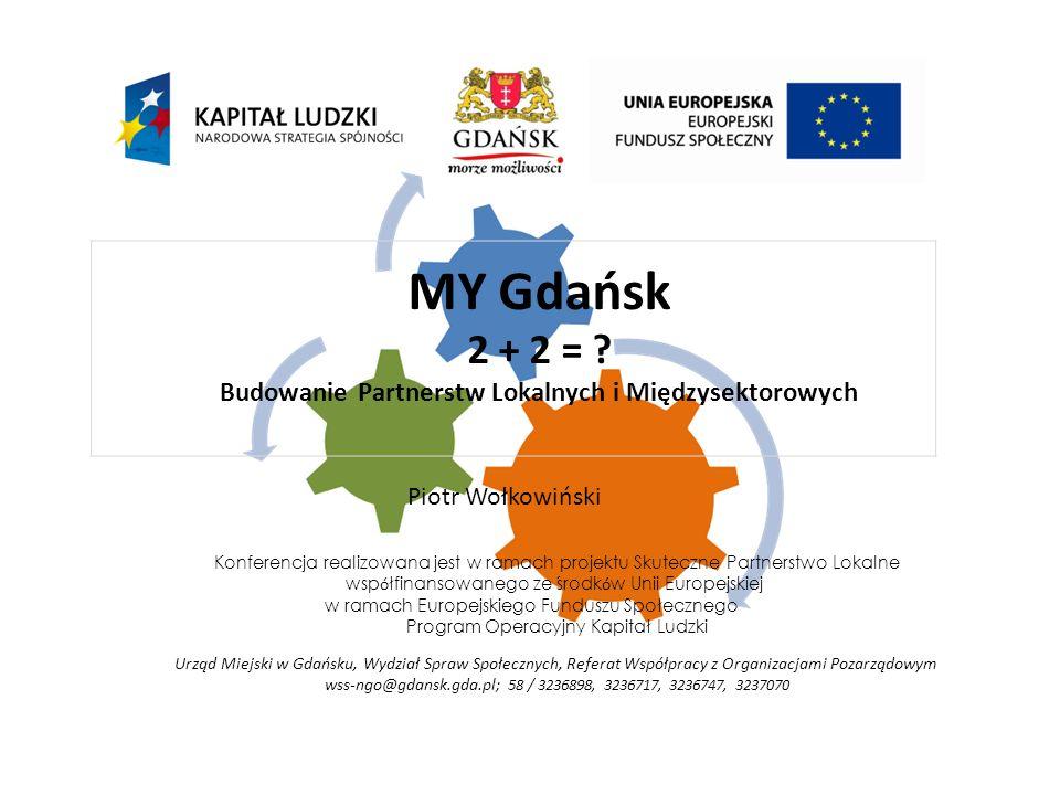 Konferencja realizowana jest w ramach projektu Skuteczne Partnerstwo Lokalne wsp ó łfinansowanego ze środk ó w Unii Europejskiej w ramach Europejskiego Funduszu Społecznego Program Operacyjny Kapitał Ludzki Urząd Miejski w Gdańsku, Wydział Spraw Społecznych, Referat Współpracy z Organizacjami Pozarządowym wss-ngo@gdansk.gda.pl; 58 / 3236898, 3236717, 3236747, 3237070 MY Gdańsk 2 + 2 = .