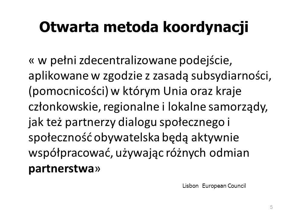 5 Otwarta metoda koordynacji « w pełni zdecentralizowane podejście, aplikowane w zgodzie z zasadą subsydiarności, (pomocnicości) w którym Unia oraz kraje członkowskie, regionalne i lokalne samorządy, jak też partnerzy dialogu społecznego i społeczność obywatelska będą aktywnie współpracować, używając różnych odmian partnerstwa» Lisbon European Council