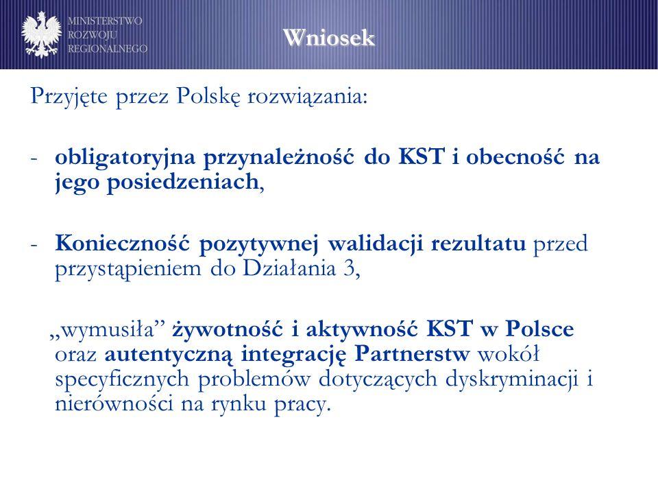 """Wniosek Przyjęte przez Polskę rozwiązania: -obligatoryjna przynależność do KST i obecność na jego posiedzeniach, -Konieczność pozytywnej walidacji rezultatu przed przystąpieniem do Działania 3, """"wymusiła żywotność i aktywność KST w Polsce oraz autentyczną integrację Partnerstw wokół specyficznych problemów dotyczących dyskryminacji i nierówności na rynku pracy."""