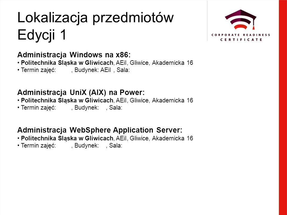 Lokalizacja przedmiotów Edycji 1 Administracja Windows na x86: Politechnika Sląska w Gliwicach, AEiI, Gliwice, Akademicka 16 Termin zajęć:, Budynek: AEiI, Sala: Administracja UniX (AIX) na Power: Politechnika Sląska w Gliwicach, AEiI, Gliwice, Akademicka 16 Termin zajęć:, Budynek:, Sala: Administracja WebSphere Application Server: Politechnika Sląska w Gliwicach, AEiI, Gliwice, Akademicka 16 Termin zajęć:, Budynek:, Sala: