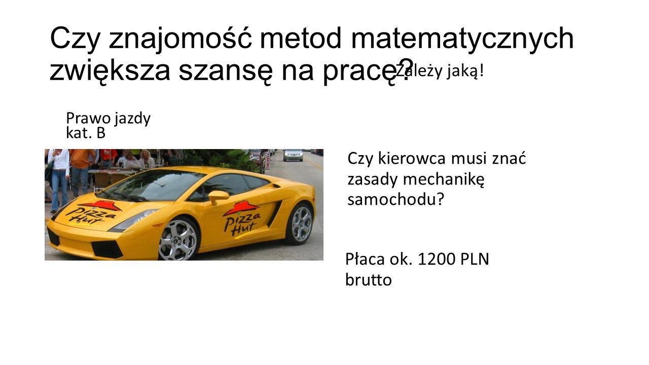Czy znajomość metod matematycznych zwiększa szansę na pracę? Zależy jaką! Prawo jazdy kat. B Czy kierowca musi znać zasady mechanikę samochodu? Płaca